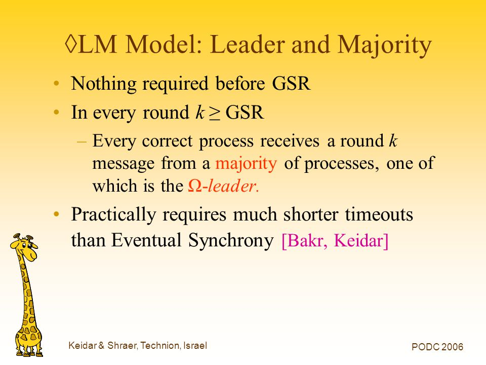 Keidar & Shraer, Technion, Israel PODC 2006 ◊LM Model: Leader and Majority Nothing required before GSR In every round k ≥ GSR –Every correct process r
