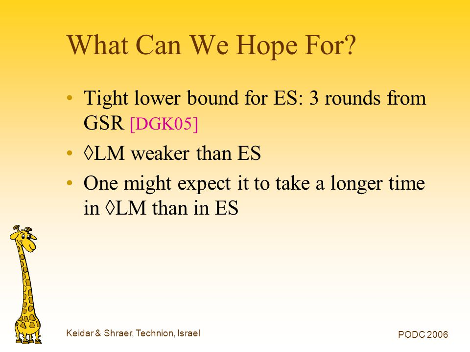 Keidar & Shraer, Technion, Israel PODC 2006 What Can We Hope For? Tight lower bound for ES: 3 rounds from GSR [DGK05] ◊LM weaker than ES One might exp