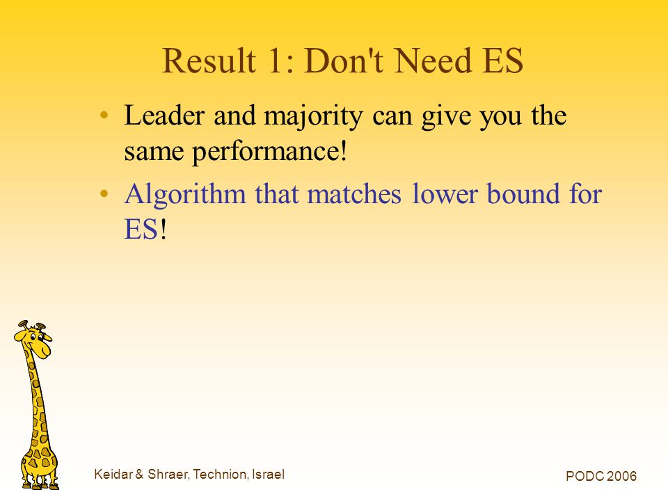 Keidar & Shraer, Technion, Israel PODC 2006 Result 1: Don't Need ES Leader and majority can give you the same performance! Algorithm that matches lowe