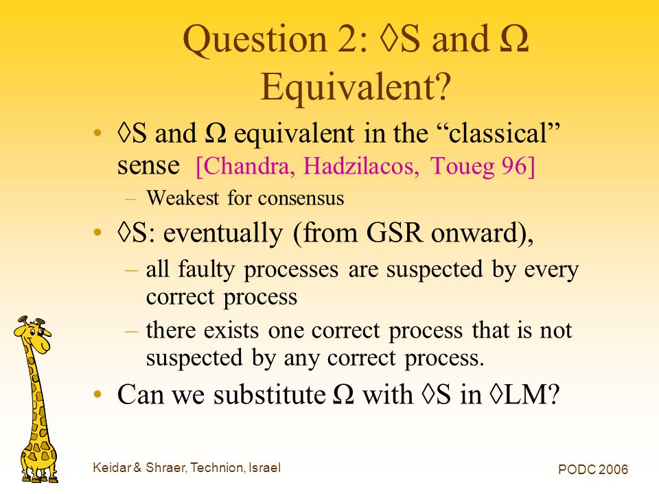 "Keidar & Shraer, Technion, Israel PODC 2006 Question 2: ◊S and Ω Equivalent? ◊S and Ω equivalent in the ""classical"" sense [Chandra, Hadzilacos, Toueg"