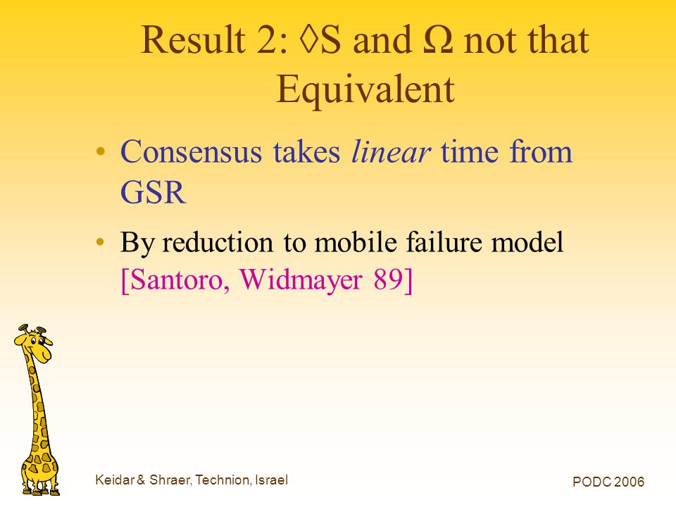 Keidar & Shraer, Technion, Israel PODC 2006 Result 2: ◊S and Ω not that Equivalent Consensus takes linear time from GSR By reduction to mobile failure