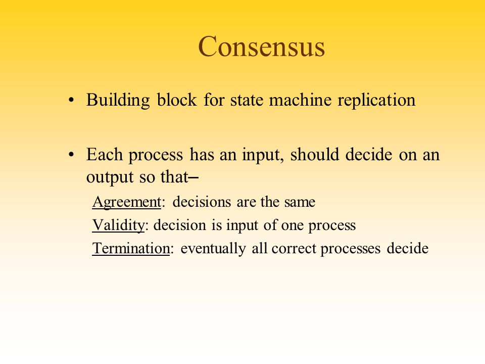 Consensus Building block for state machine replication Each process has an input, should decide on an output so that – Agreement: decisions are the sa