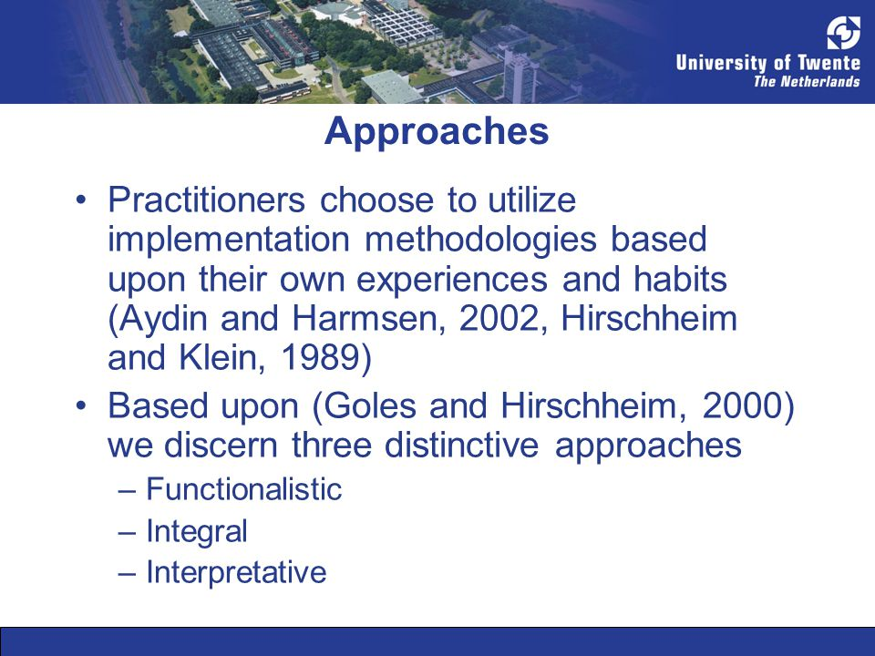 Approaches Practitioners choose to utilize implementation methodologies based upon their own experiences and habits (Aydin and Harmsen, 2002, Hirschhe