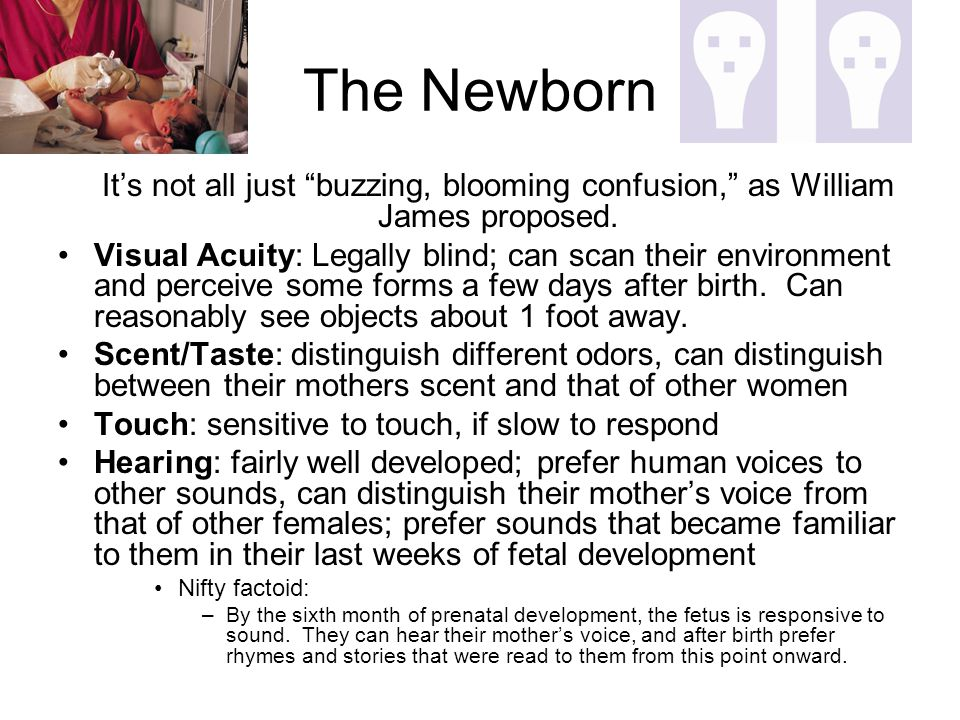 "The Newborn It's not all just ""buzzing, blooming confusion,"" as William James proposed. Visual Acuity: Legally blind; can scan their environment and p"