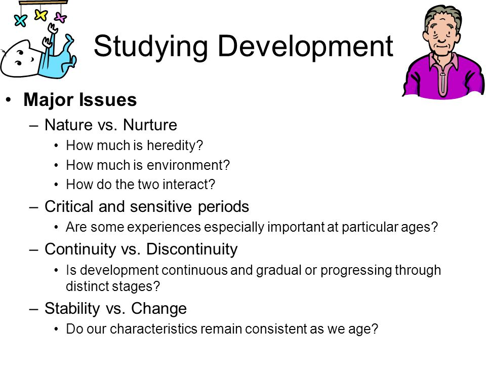 Studying Development Major Issues –Nature vs. Nurture How much is heredity? How much is environment? How do the two interact? –Critical and sensitive