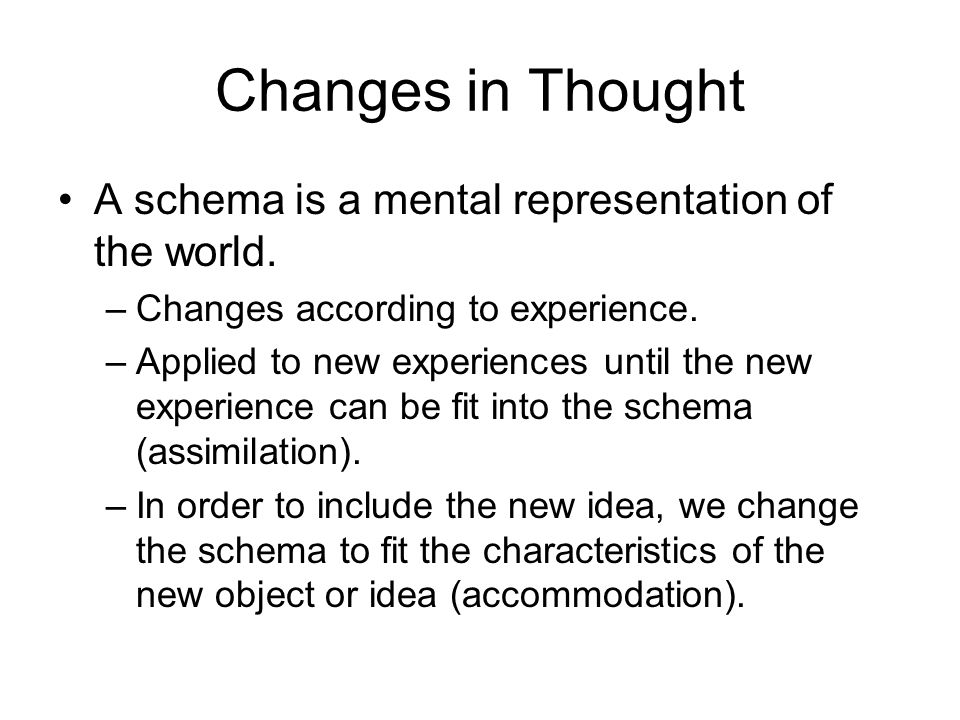 Changes in Thought A schema is a mental representation of the world. –Changes according to experience. –Applied to new experiences until the new exper