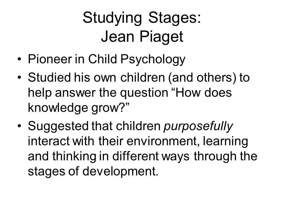 "Studying Stages: Jean Piaget Pioneer in Child Psychology Studied his own children (and others) to help answer the question ""How does knowledge grow?"""
