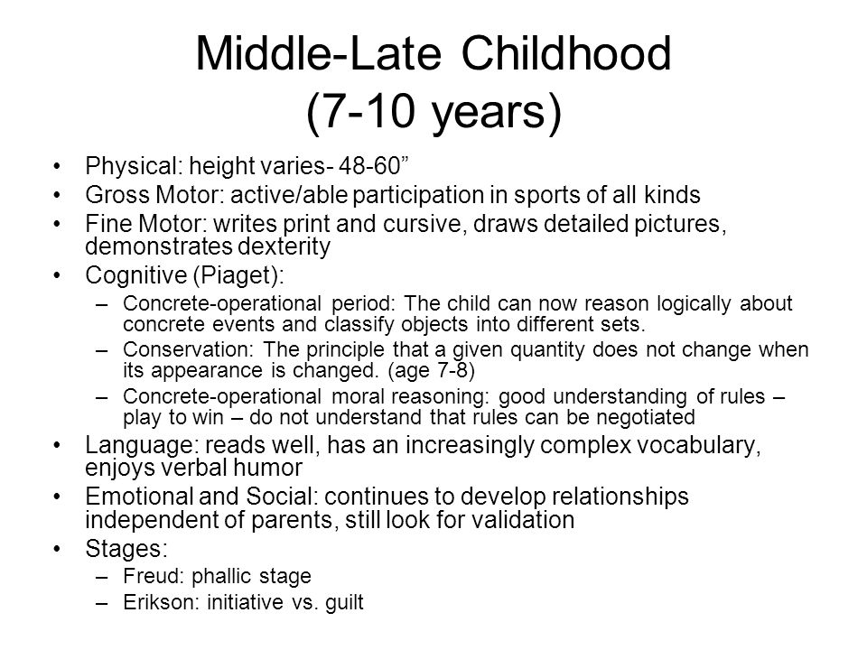 "Middle-Late Childhood (7-10 years) Physical: height varies- 48-60"" Gross Motor: active/able participation in sports of all kinds Fine Motor: writes pr"