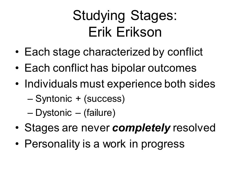 Studying Stages: Erik Erikson Each stage characterized by conflict Each conflict has bipolar outcomes Individuals must experience both sides –Syntonic