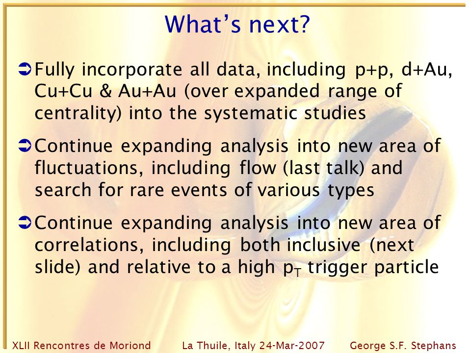 XLII Rencontres de Moriond La Thuile, Italy 24-Mar-2007George S.F. Stephans What's next?  Fully incorporate all data, including p+p, d+Au, Cu+Cu & Au