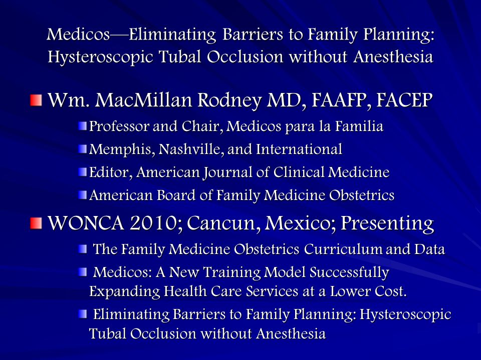 Medicos—Eliminating Barriers to Family Planning: Hysteroscopic Tubal Occlusion without Anesthesia Wm. MacMillan Rodney MD, FAAFP, FACEP Professor and