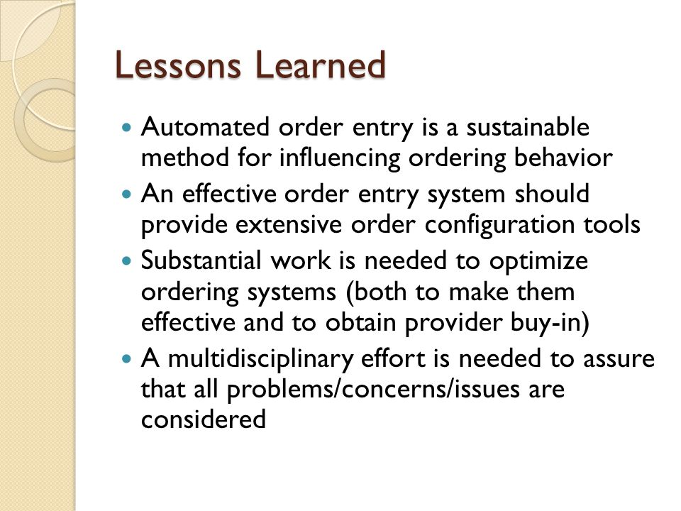 Lessons Learned Automated order entry is a sustainable method for influencing ordering behavior An effective order entry system should provide extensive order configuration tools Substantial work is needed to optimize ordering systems (both to make them effective and to obtain provider buy-in) A multidisciplinary effort is needed to assure that all problems/concerns/issues are considered