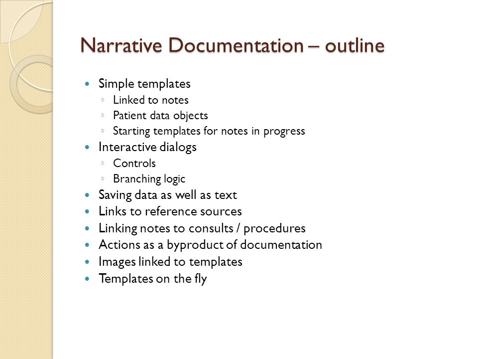 Narrative Documentation – outline Simple templates ◦ Linked to notes ◦ Patient data objects ◦ Starting templates for notes in progress Interactive dialogs ◦ Controls ◦ Branching logic Saving data as well as text Links to reference sources Linking notes to consults / procedures Actions as a byproduct of documentation Images linked to templates Templates on the fly