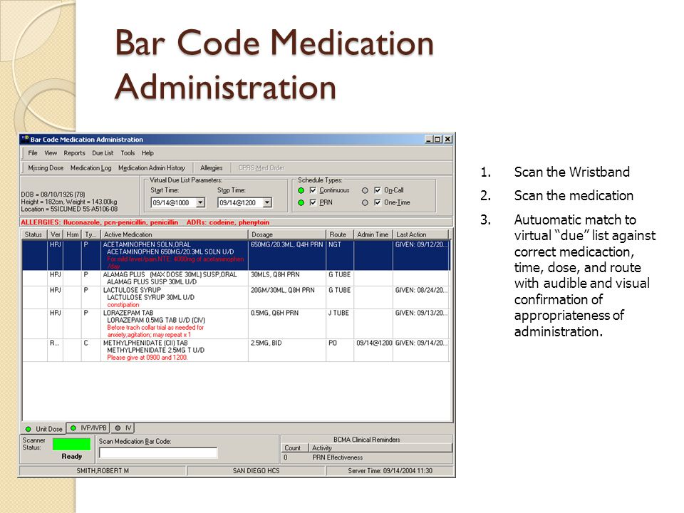 Bar Code Medication Administration 1.Scan the Wristband 2.Scan the medication 3.Autuomatic match to virtual due list against correct medicaction, time, dose, and route with audible and visual confirmation of appropriateness of administration.
