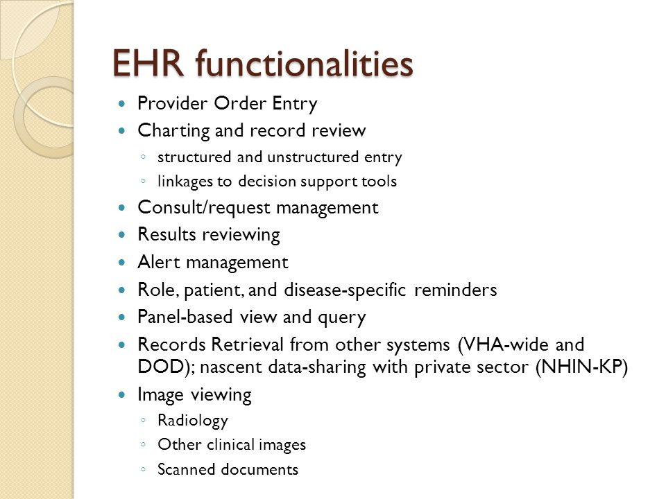 EHR functionalities Provider Order Entry Charting and record review ◦ structured and unstructured entry ◦ linkages to decision support tools Consult/request management Results reviewing Alert management Role, patient, and disease-specific reminders Panel-based view and query Records Retrieval from other systems (VHA-wide and DOD); nascent data-sharing with private sector (NHIN-KP) Image viewing ◦ Radiology ◦ Other clinical images ◦ Scanned documents