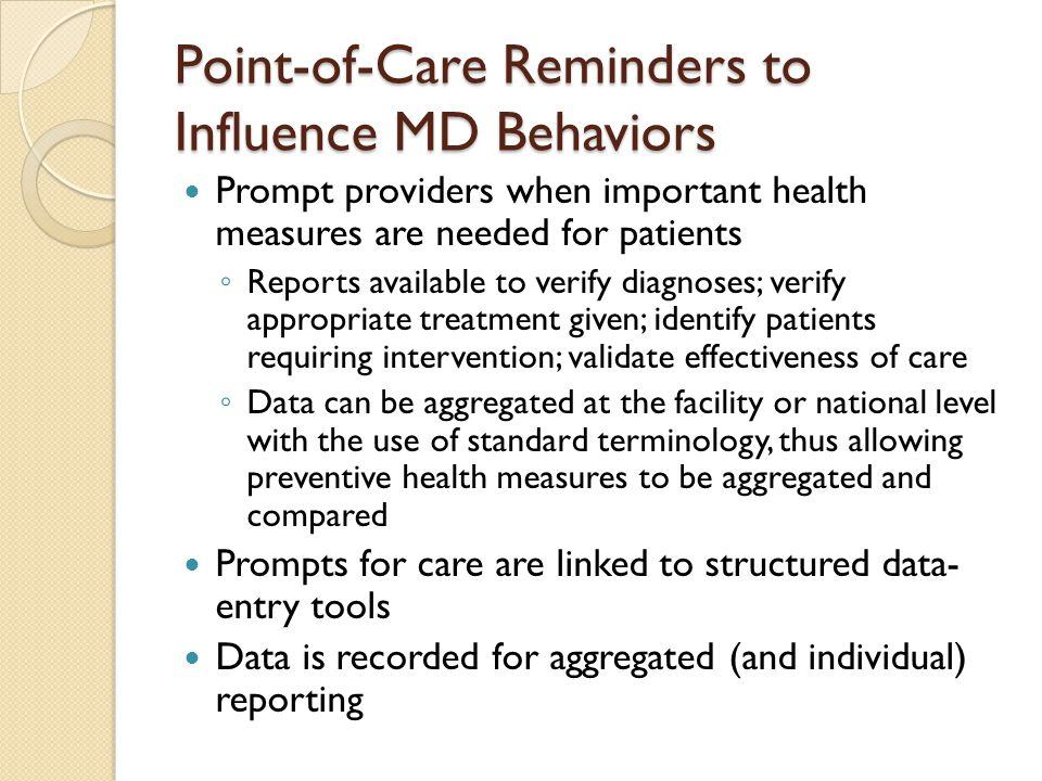 Point-of-Care Reminders to Influence MD Behaviors Prompt providers when important health measures are needed for patients ◦ Reports available to verify diagnoses; verify appropriate treatment given; identify patients requiring intervention; validate effectiveness of care ◦ Data can be aggregated at the facility or national level with the use of standard terminology, thus allowing preventive health measures to be aggregated and compared Prompts for care are linked to structured data- entry tools Data is recorded for aggregated (and individual) reporting