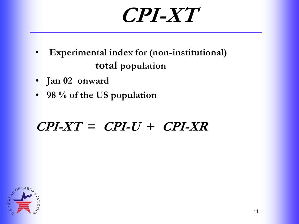 11 CPI-XT Experimental index for (non-institutional) total population Jan 02 onward 98 % of the US population CPI-XT = CPI-U + CPI-XR
