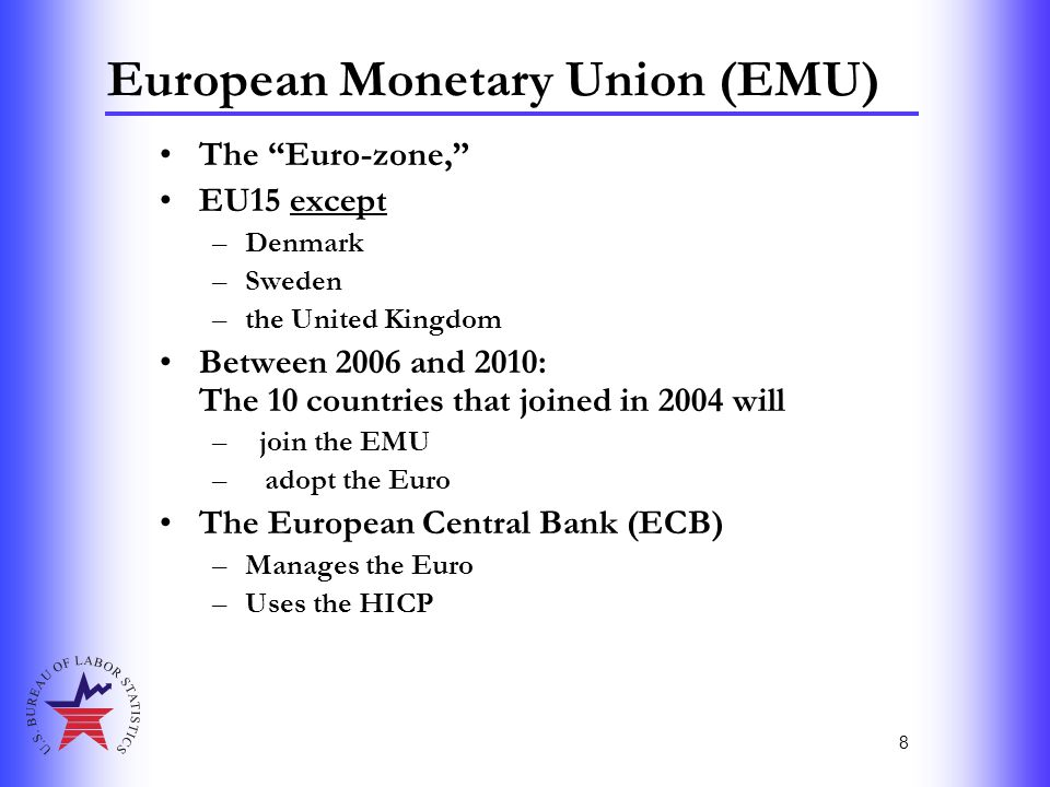 """8 European Monetary Union (EMU) The """"Euro-zone,"""" EU15 except –Denmark –Sweden –the United Kingdom Between 2006 and 2010: The 10 countries that joined"""