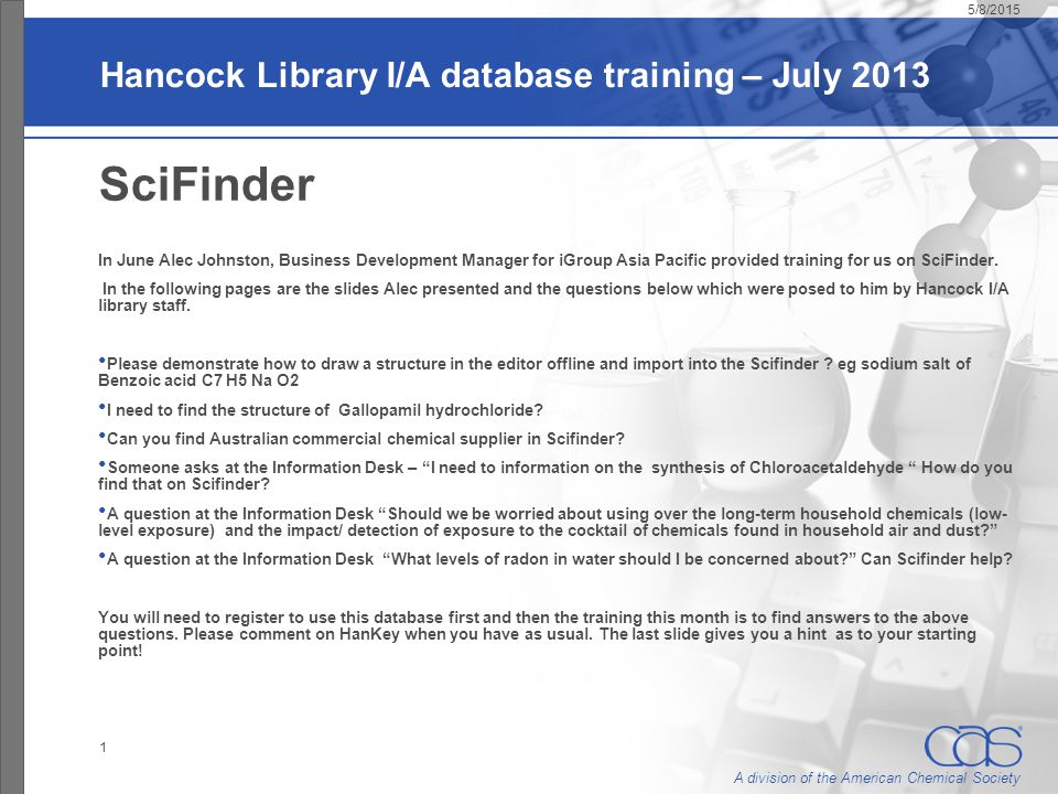 A division of the American Chemical Society Hancock Library I/A database training – July 2013 SciFinder In June Alec Johnston, Business Development Manager for iGroup Asia Pacific provided training for us on SciFinder.