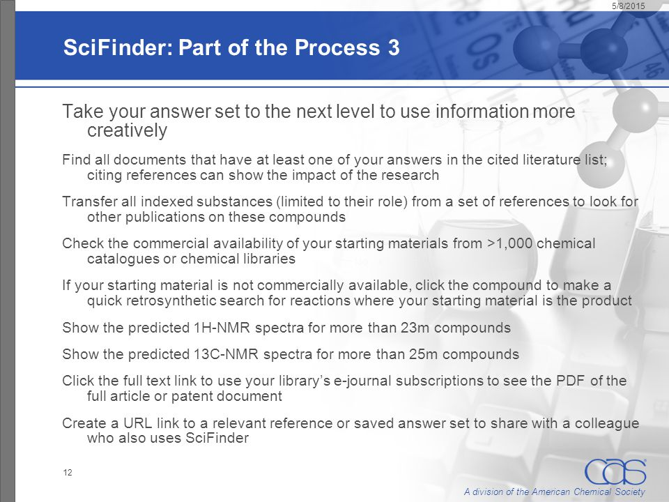 A division of the American Chemical Society 5/8/2015 12 SciFinder: Part of the Process 3 Take your answer set to the next level to use information more creatively Find all documents that have at least one of your answers in the cited literature list; citing references can show the impact of the research Transfer all indexed substances (limited to their role) from a set of references to look for other publications on these compounds Check the commercial availability of your starting materials from >1,000 chemical catalogues or chemical libraries If your starting material is not commercially available, click the compound to make a quick retrosynthetic search for reactions where your starting material is the product Show the predicted 1H-NMR spectra for more than 23m compounds Show the predicted 13C-NMR spectra for more than 25m compounds Click the full text link to use your library's e-journal subscriptions to see the PDF of the full article or patent document Create a URL link to a relevant reference or saved answer set to share with a colleague who also uses SciFinder
