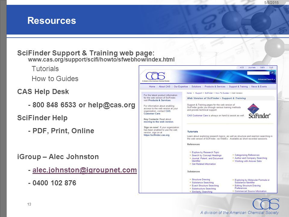 A division of the American Chemical Society 5/8/2015 13 Resources SciFinder Support & Training web page: www.cas.org/support/scifi/howto/sfwebhow/inde