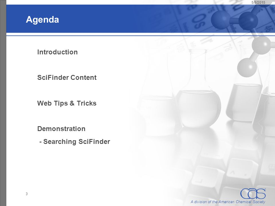 A division of the American Chemical Society 5/8/2015 3 Agenda Introduction SciFinder Content Web Tips & Tricks Demonstration - Searching SciFinder