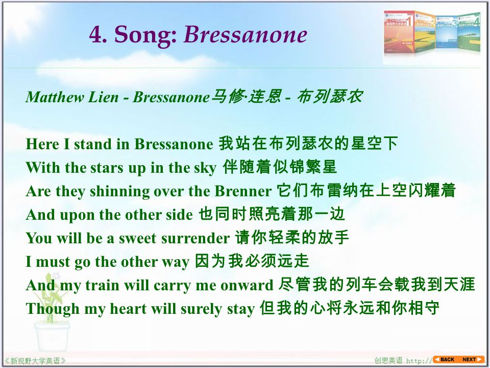 Matthew Lien - Bressanone 马修 · 连恩 - 布列瑟农 Here I stand in Bressanone 我站在布列瑟农的星空下 With the stars up in the sky 伴随着似锦繁星 Are they shinning over the Brenner 它们布雷纳在上空闪耀着 And upon the other side 也同时照亮着那一边 You will be a sweet surrender 请你轻柔的放手 I must go the other way 因为我必须远走 And my train will carry me onward 尽管我的列车会载我到天涯 Though my heart will surely stay 但我的心将永远和你相守 4.