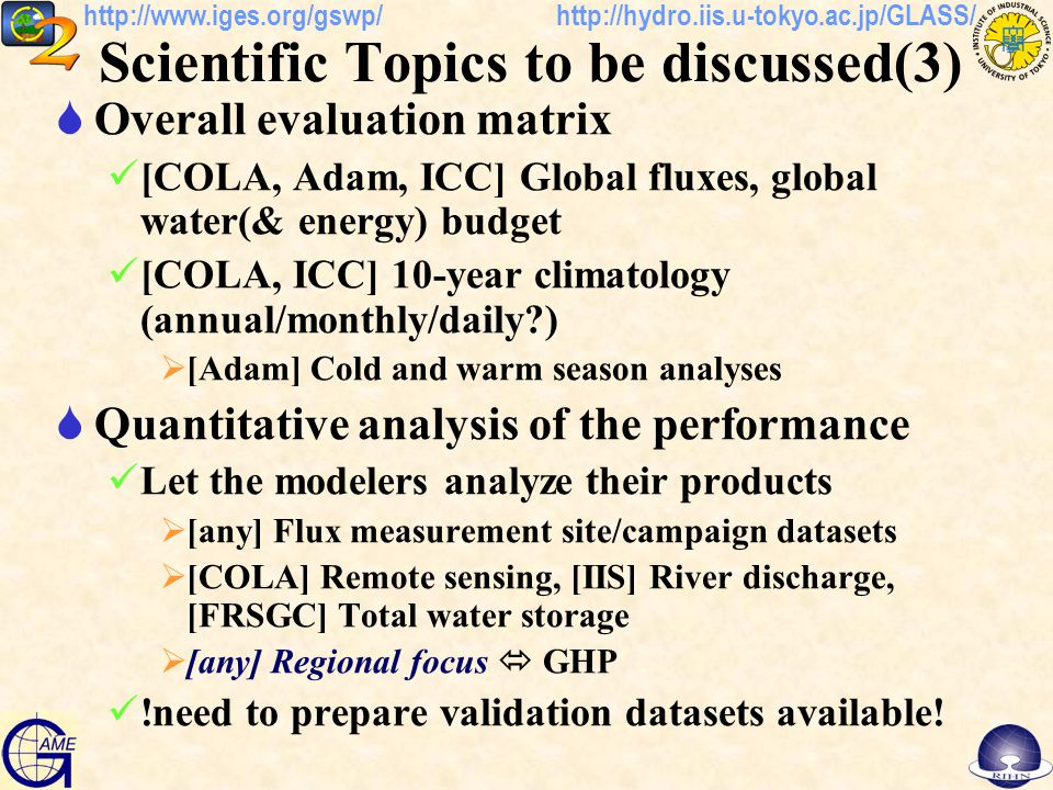 http://hydro.iis.u-tokyo.ac.jp/GLASS/http://www.iges.org/gswp/ Scientific Topics to be discussed(3)  Overall evaluation matrix [COLA, Adam, ICC] Global fluxes, global water(& energy) budget [COLA, ICC] 10-year climatology (annual/monthly/daily )  [Adam] Cold and warm season analyses  Quantitative analysis of the performance Let the modelers analyze their products  [any] Flux measurement site/campaign datasets  [COLA] Remote sensing, [IIS] River discharge, [FRSGC] Total water storage  [any] Regional focus  GHP !need to prepare validation datasets available!