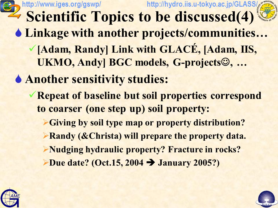 http://hydro.iis.u-tokyo.ac.jp/GLASS/http://www.iges.org/gswp/ Scientific Topics to be discussed(4)  Linkage with another projects/communities … [Adam, Randy] Link with GLACÉ, [Adam, IIS, UKMO, Andy] BGC models, G-projects, …  Another sensitivity studies: Repeat of baseline but soil properties correspond to coarser (one step up) soil property:  Giving by soil type map or property distribution.