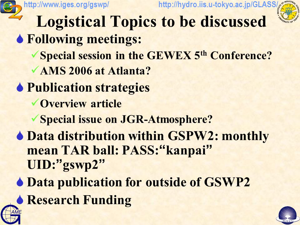 http://hydro.iis.u-tokyo.ac.jp/GLASS/http://www.iges.org/gswp/ Logistical Topics to be discussed  Following meetings: Special session in the GEWEX 5 th Conference.