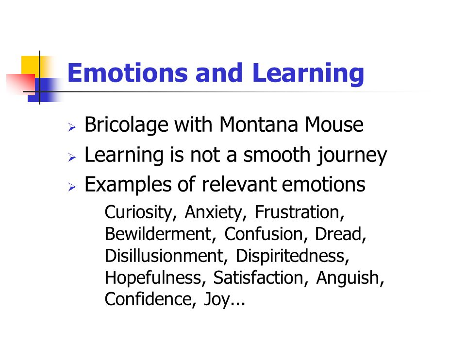 Emotions and Learning  Bricolage with Montana Mouse  Learning is not a smooth journey  Examples of relevant emotions Curiosity, Anxiety, Frustration, Bewilderment, Confusion, Dread, Disillusionment, Dispiritedness, Hopefulness, Satisfaction, Anguish, Confidence, Joy...