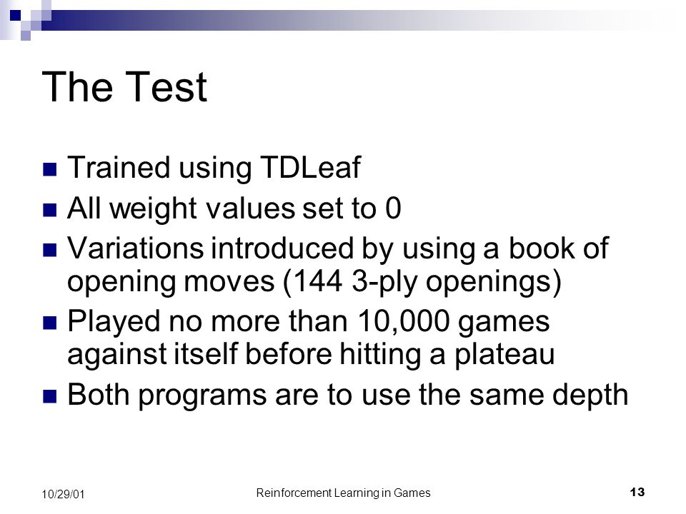 Reinforcement Learning in Games13 10/29/01 The Test Trained using TDLeaf All weight values set to 0 Variations introduced by using a book of opening moves (144 3-ply openings) Played no more than 10,000 games against itself before hitting a plateau Both programs are to use the same depth