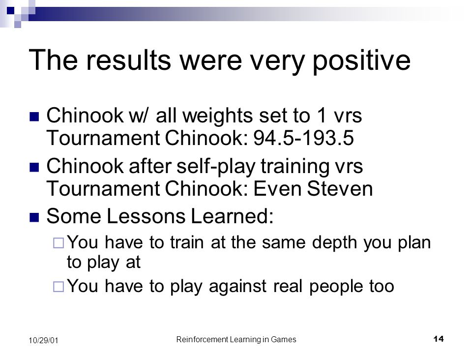 Reinforcement Learning in Games14 10/29/01 The results were very positive Chinook w/ all weights set to 1 vrs Tournament Chinook: 94.5-193.5 Chinook after self-play training vrs Tournament Chinook: Even Steven Some Lessons Learned:  You have to train at the same depth you plan to play at  You have to play against real people too