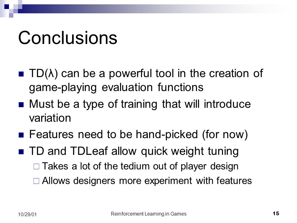 Reinforcement Learning in Games15 10/29/01 Conclusions TD(λ) can be a powerful tool in the creation of game-playing evaluation functions Must be a type of training that will introduce variation Features need to be hand-picked (for now) TD and TDLeaf allow quick weight tuning  Takes a lot of the tedium out of player design  Allows designers more experiment with features