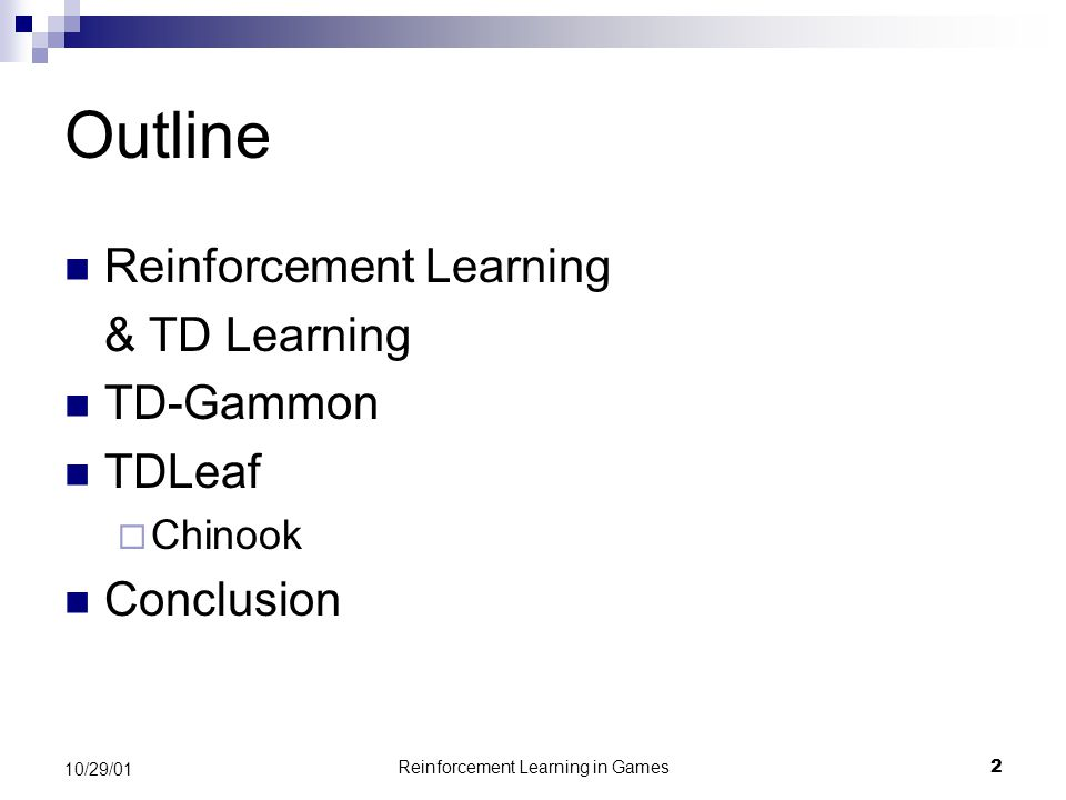 Reinforcement Learning in Games2 10/29/01 Outline Reinforcement Learning & TD Learning TD-Gammon TDLeaf  Chinook Conclusion