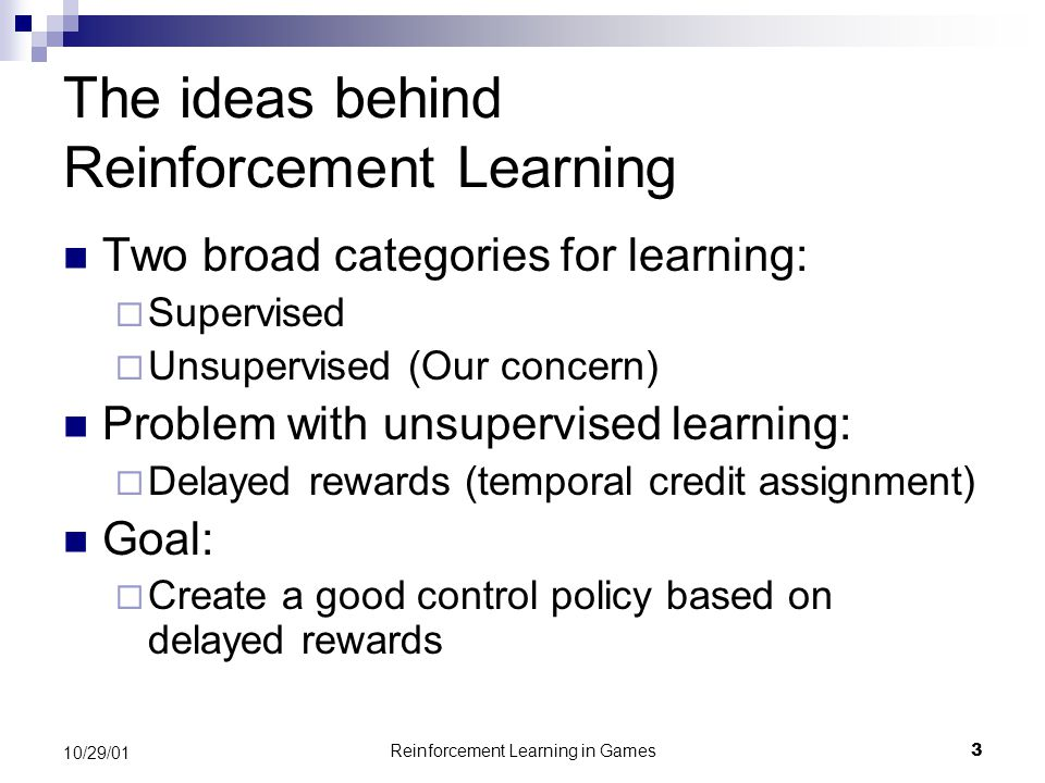 Reinforcement Learning in Games3 10/29/01 The ideas behind Reinforcement Learning Two broad categories for learning:  Supervised  Unsupervised (Our concern) Problem with unsupervised learning:  Delayed rewards (temporal credit assignment) Goal:  Create a good control policy based on delayed rewards
