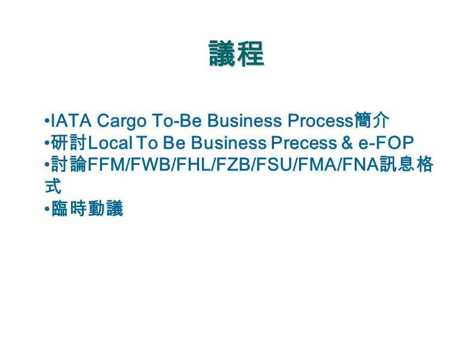議程 IATA Cargo To-Be Business Process 簡介 研討 Local To Be Business Precess & e-FOP 討論 FFM/FWB/FHL/FZB/FSU/FMA/FNA 訊息格 式 臨時動議