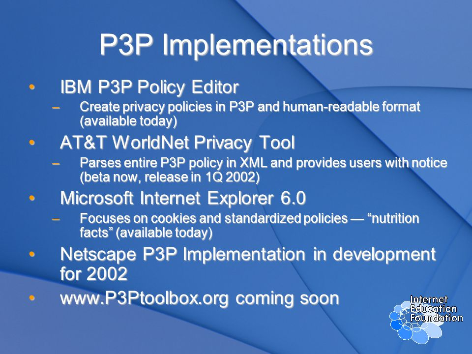 P3P Implementations IBM P3P Policy EditorIBM P3P Policy Editor –Create privacy policies in P3P and human-readable format (available today) AT&T WorldNet Privacy ToolAT&T WorldNet Privacy Tool –Parses entire P3P policy in XML and provides users with notice (beta now, release in 1Q 2002) Microsoft Internet Explorer 6.0Microsoft Internet Explorer 6.0 –Focuses on cookies and standardized policies — nutrition facts (available today) Netscape P3P Implementation in development for 2002Netscape P3P Implementation in development for 2002 www.P3Ptoolbox.org coming soonwww.P3Ptoolbox.org coming soon