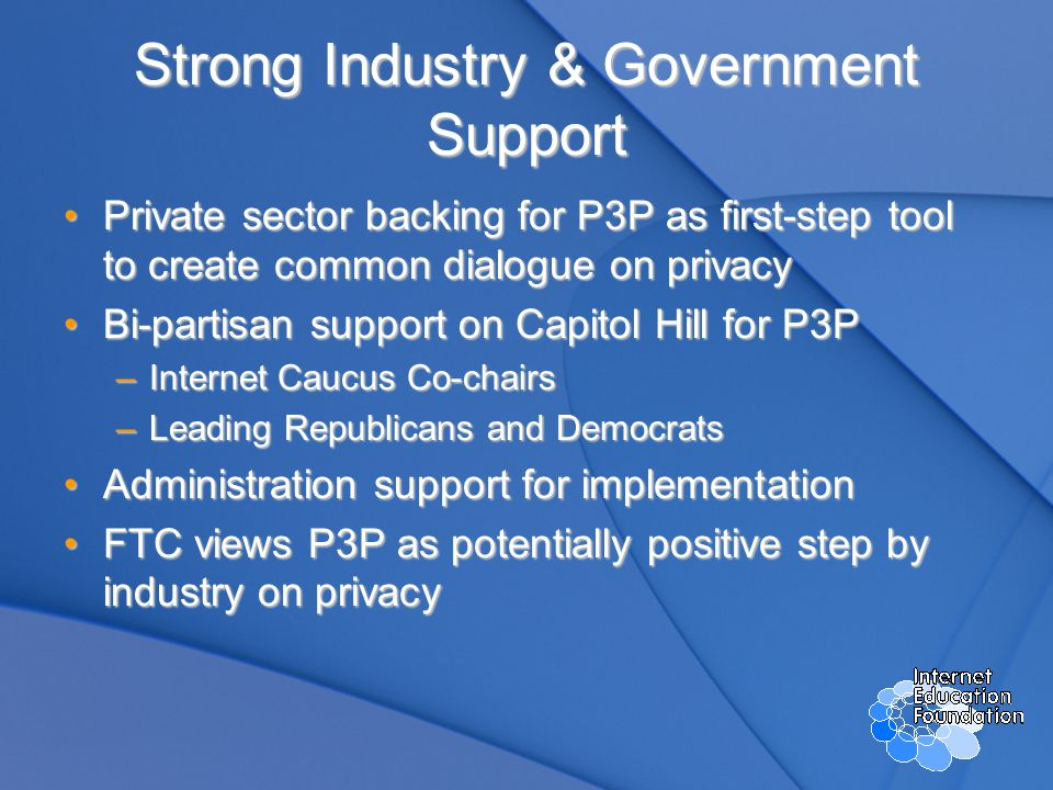 Strong Industry & Government Support Private sector backing for P3P as first-step tool to create common dialogue on privacyPrivate sector backing for P3P as first-step tool to create common dialogue on privacy Bi-partisan support on Capitol Hill for P3PBi-partisan support on Capitol Hill for P3P –Internet Caucus Co-chairs –Leading Republicans and Democrats Administration support for implementationAdministration support for implementation FTC views P3P as potentially positive step by industry on privacyFTC views P3P as potentially positive step by industry on privacy
