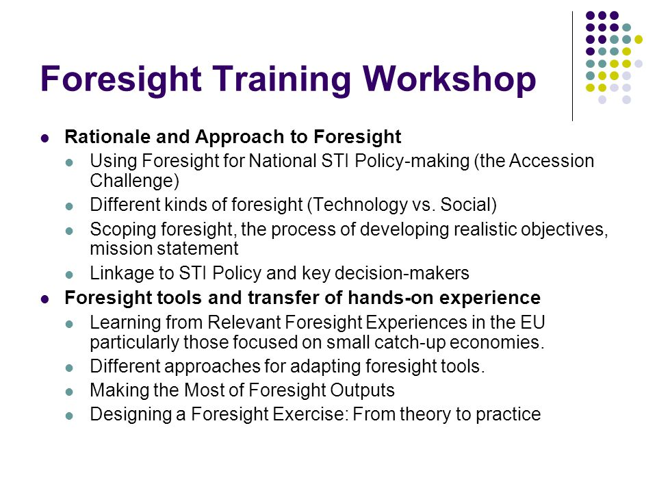 Foresight Training Workshop Rationale and Approach to Foresight Using Foresight for National STI Policy-making (the Accession Challenge) Different kinds of foresight (Technology vs.