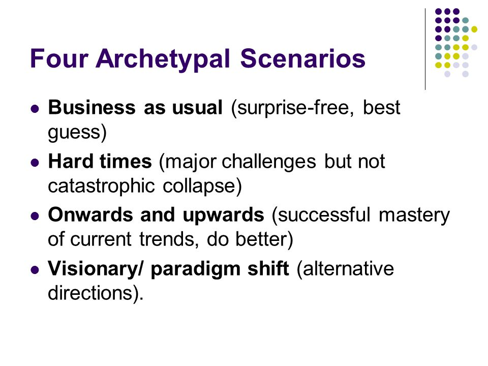 Four Archetypal Scenarios Business as usual (surprise-free, best guess) Hard times (major challenges but not catastrophic collapse) Onwards and upward
