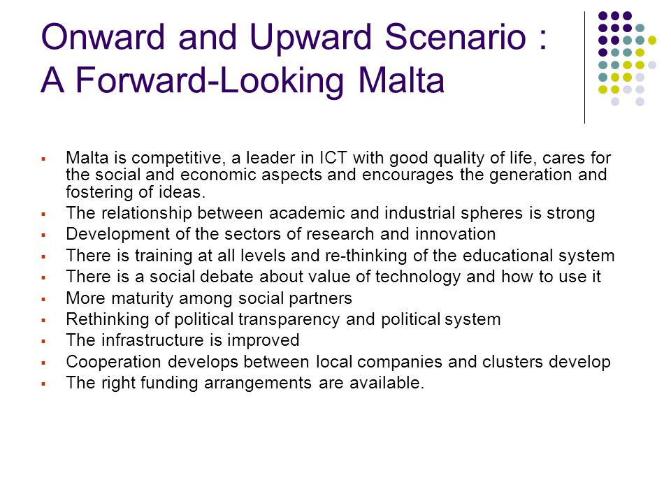 Onward and Upward Scenario : A Forward-Looking Malta  Malta is competitive, a leader in ICT with good quality of life, cares for the social and econo