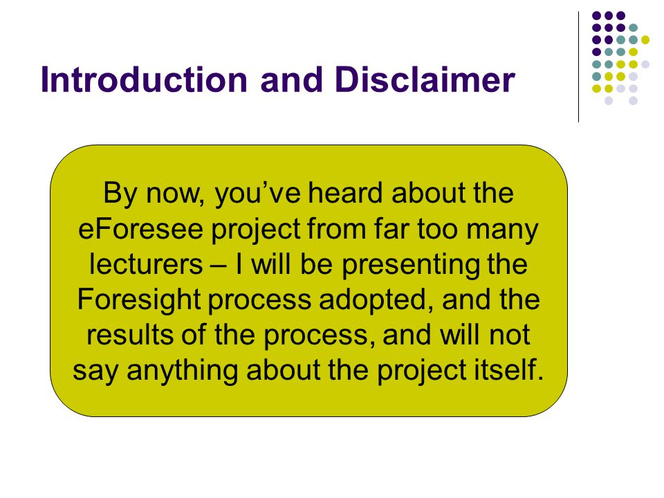 Introduction and Disclaimer By now, you've heard about the eForesee project from far too many lecturers – I will be presenting the Foresight process adopted, and the results of the process, and will not say anything about the project itself.
