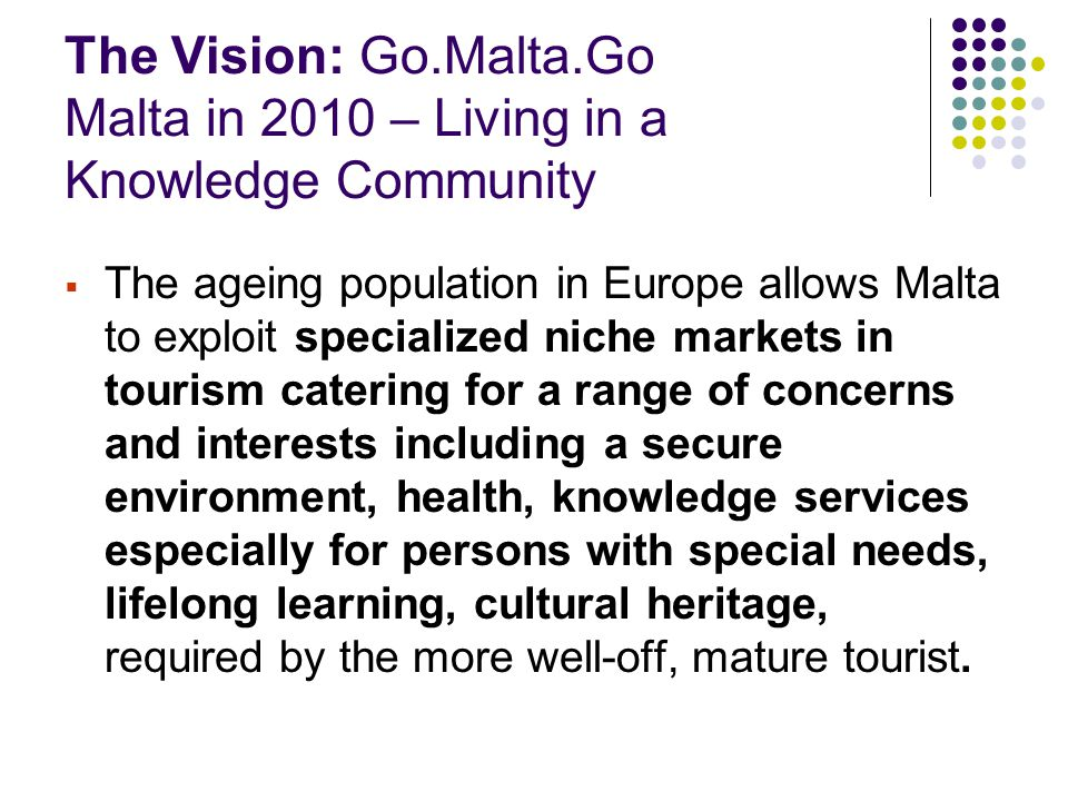The Vision: Go.Malta.Go Malta in 2010 – Living in a Knowledge Community  The ageing population in Europe allows Malta to exploit specialized niche markets in tourism catering for a range of concerns and interests including a secure environment, health, knowledge services especially for persons with special needs, lifelong learning, cultural heritage, required by the more well-off, mature tourist.