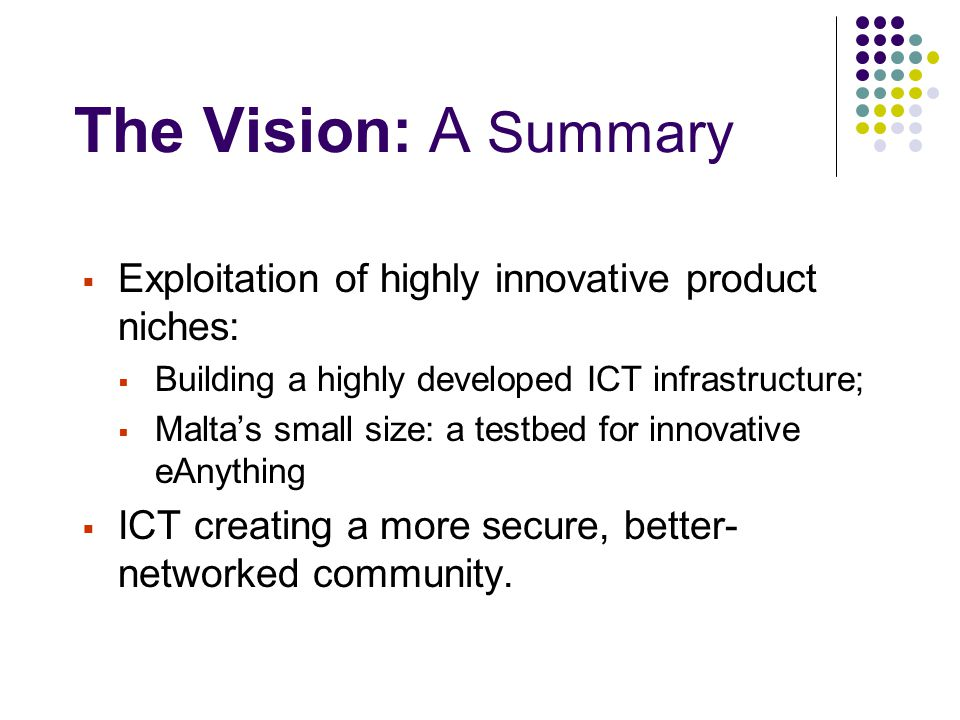 The Vision: A Summary  Exploitation of highly innovative product niches:  Building a highly developed ICT infrastructure;  Malta's small size: a te