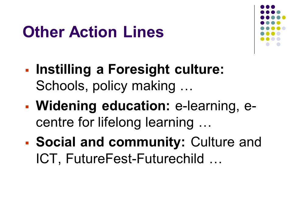 Other Action Lines  Instilling a Foresight culture: Schools, policy making …  Widening education: e-learning, e- centre for lifelong learning …  So