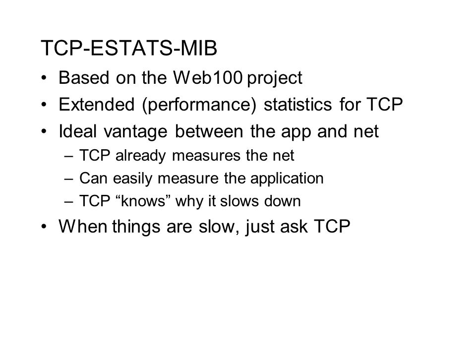 TCP-ESTATS-MIB Based on the Web100 project Extended (performance) statistics for TCP Ideal vantage between the app and net –TCP already measures the net –Can easily measure the application –TCP knows why it slows down When things are slow, just ask TCP