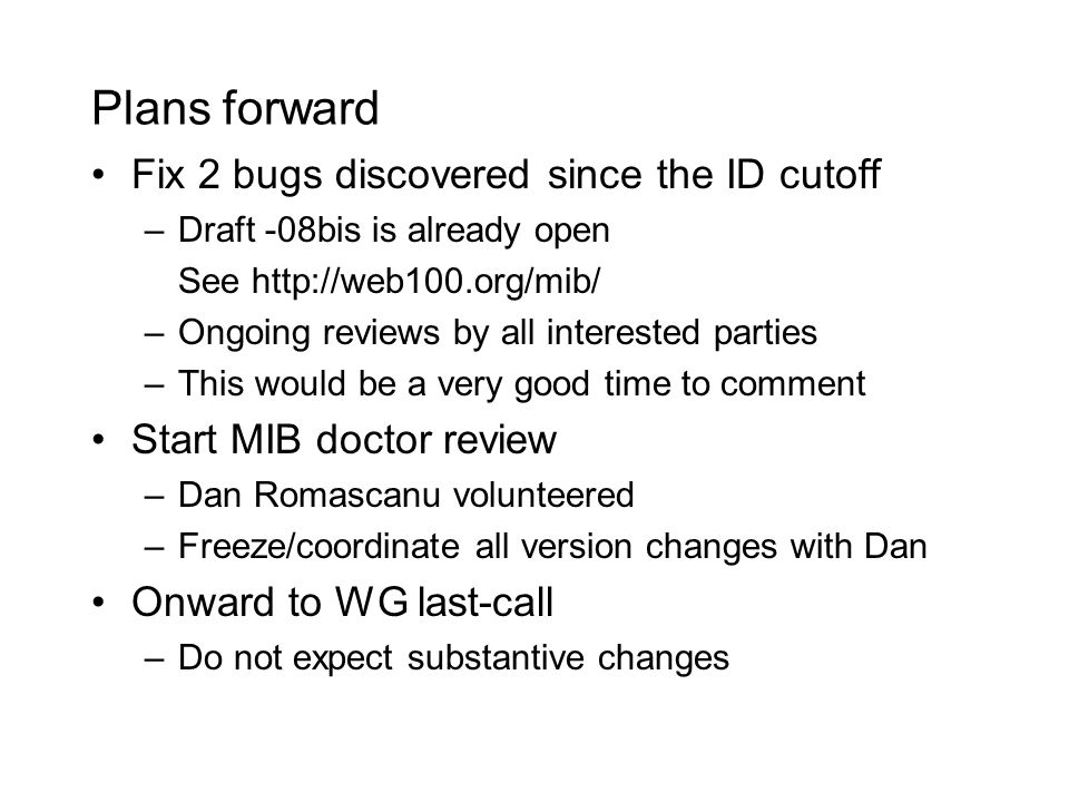 Plans forward Fix 2 bugs discovered since the ID cutoff –Draft -08bis is already open See http://web100.org/mib/ –Ongoing reviews by all interested parties –This would be a very good time to comment Start MIB doctor review –Dan Romascanu volunteered –Freeze/coordinate all version changes with Dan Onward to WG last-call –Do not expect substantive changes