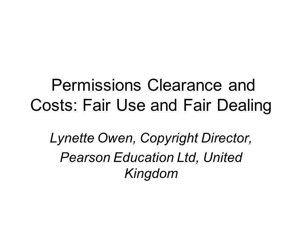 Permissions Clearance and Costs: Fair Use and Fair Dealing Lynette Owen, Copyright Director, Pearson Education Ltd, United Kingdom