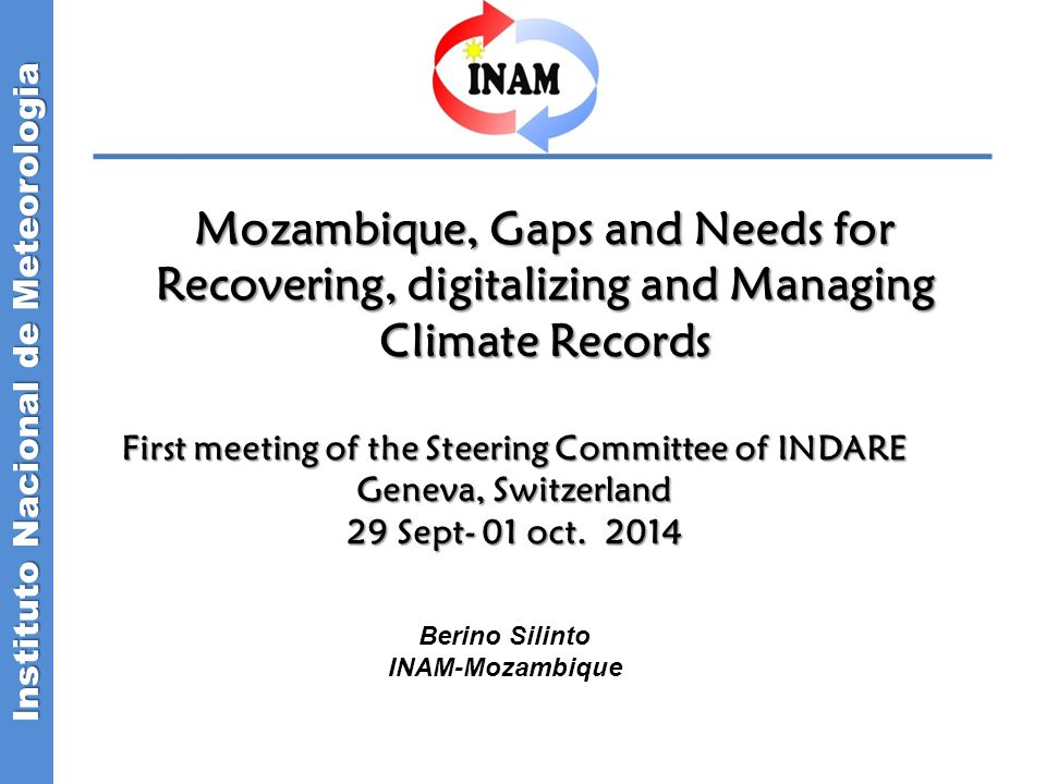 Instituto Nacional de Meteorologia Mozambique, Gaps and Needs for Recovering, digitalizing and Managing Climate Records First meeting of the Steering Committee of INDARE Geneva, Switzerland 29 Sept- 01 oct.
